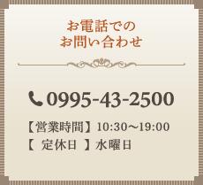 お電話でのお問い合わせ 電話番号0995-43-2500 【営業時間】10:00~19:00 【定休日】 水曜日